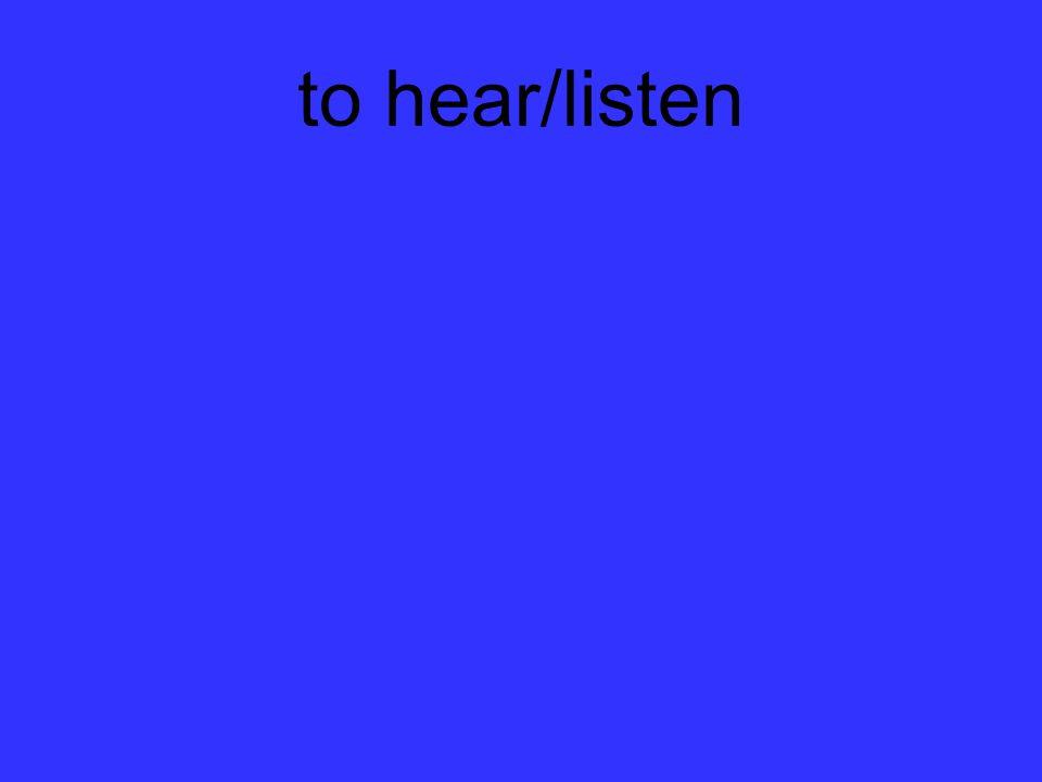 to hear/listen