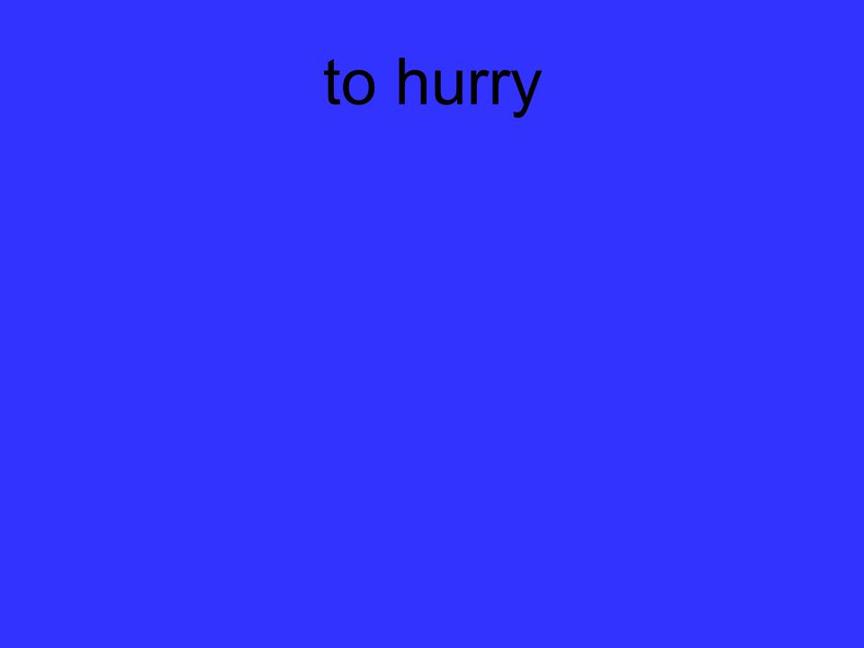 to hurry