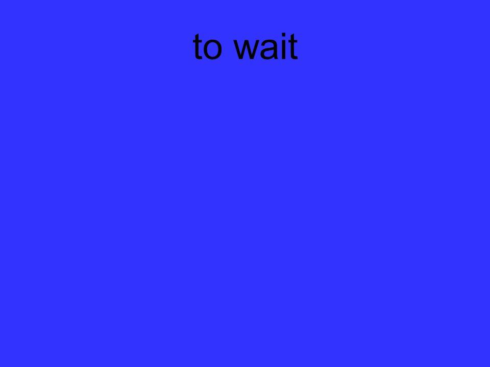 to wait