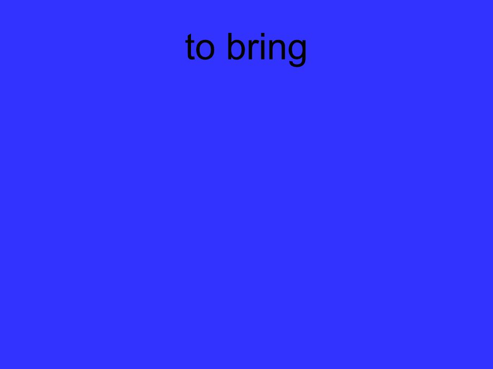 to bring