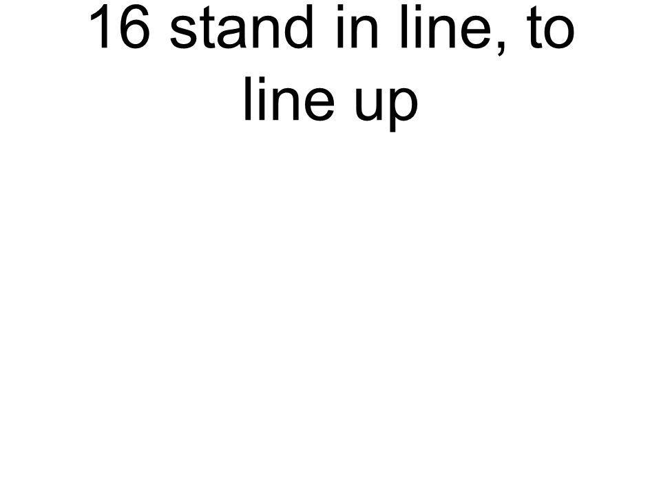 16 stand in line, to line up