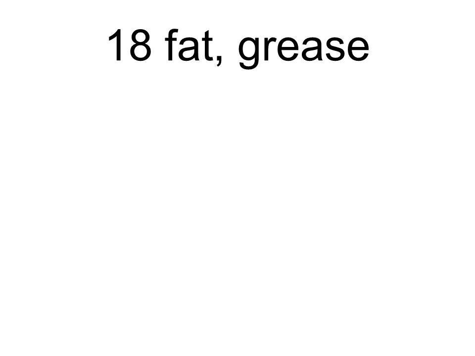 18 fat, grease