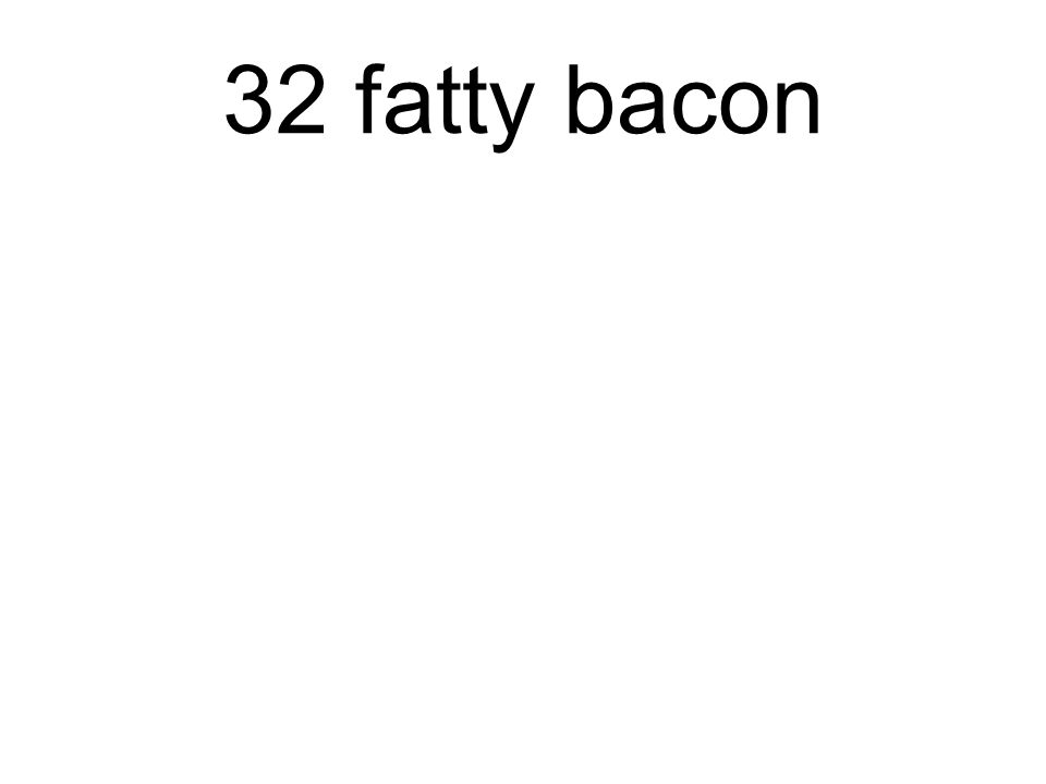 32 fatty bacon