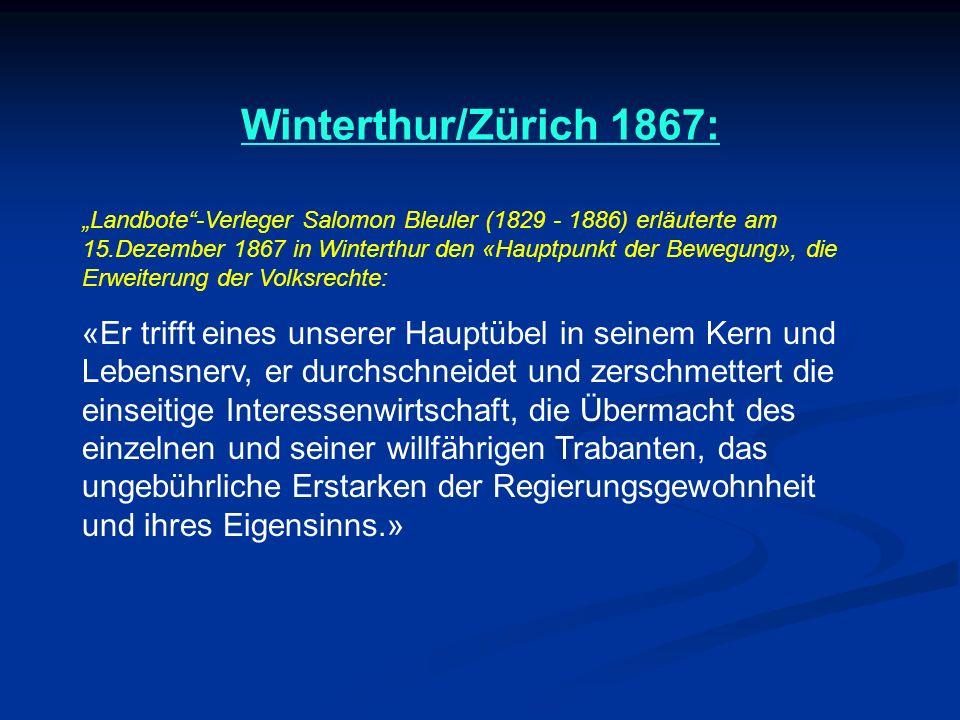 Winterthur/Zürich 1867: Landbote-Verleger Salomon Bleuler (1829 - 1886) erläuterte am 15.Dezember 1867 in Winterthur den «Hauptpunkt der Bewegung», die Erweiterung der Volksrechte: «Er trifft eines unserer Hauptübel in seinem Kern und Lebensnerv, er durchschneidet und zerschmettert die einseitige Interessenwirtschaft, die Übermacht des einzelnen und seiner willfährigen Trabanten, das ungebührliche Erstarken der Regierungsgewohnheit und ihres Eigensinns.»