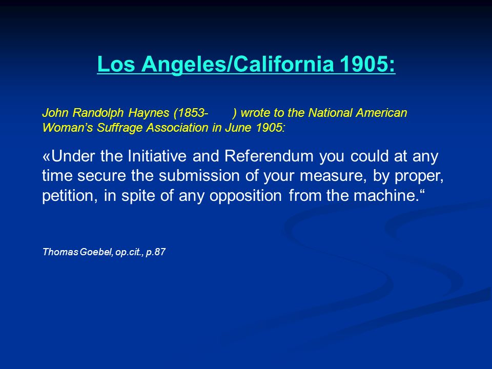 Los Angeles/California 1905: John Randolph Haynes (1853- ) wrote to the National American Womans Suffrage Association in June 1905: «Under the Initiat