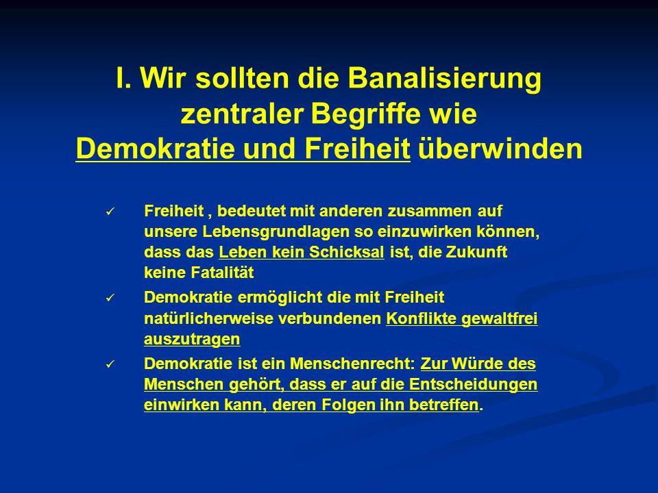 I. Wir sollten die Banalisierung zentraler Begriffe wie Demokratie und Freiheit überwinden Freiheit, bedeutet mit anderen zusammen auf unsere Lebensgr