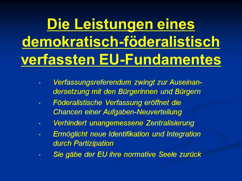 Die Leistungen eines demokratisch-föderalistisch verfassten EU-Fundamentes Verfassungsreferendum zwingt zur Auseinan- dersetzung mit den Bürgerinnen u