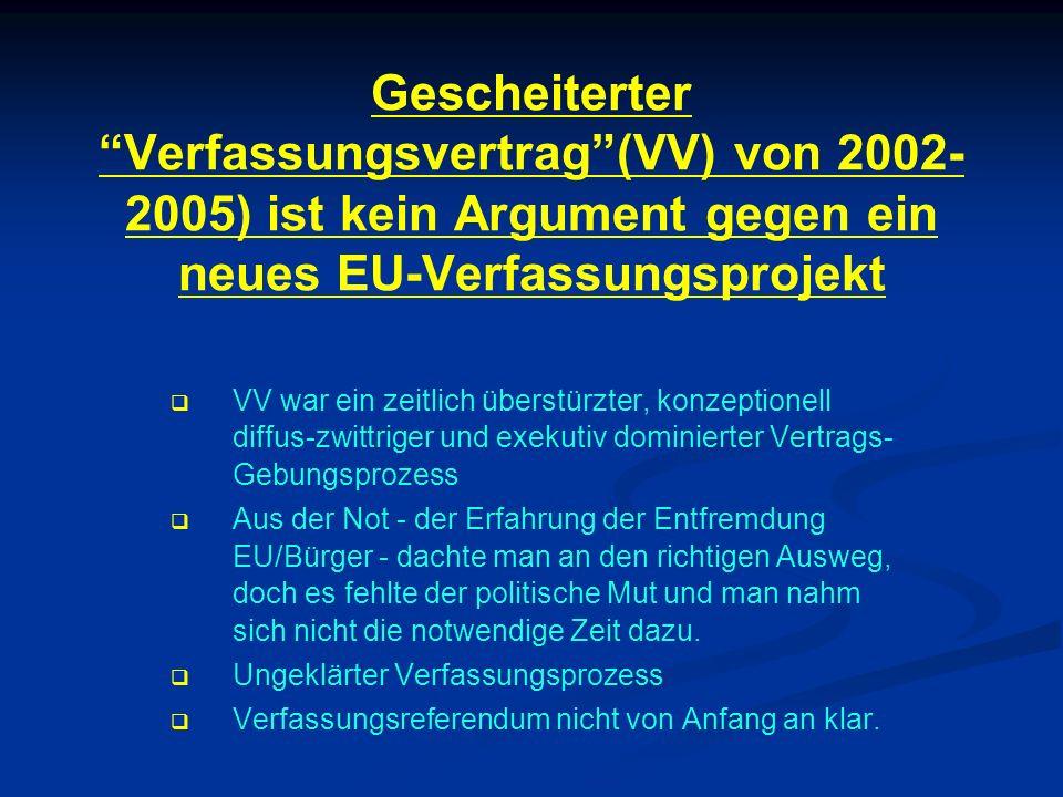 Gescheiterter Verfassungsvertrag(VV) von 2002- 2005) ist kein Argument gegen ein neues EU-Verfassungsprojekt VV war ein zeitlich überstürzter, konzept