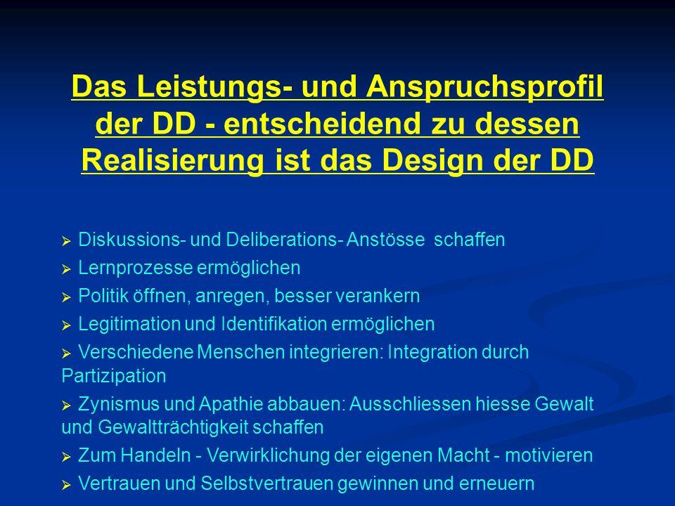 Das Leistungs- und Anspruchsprofil der DD - entscheidend zu dessen Realisierung ist das Design der DD Diskussions- und Deliberations- Anstösse schaffe