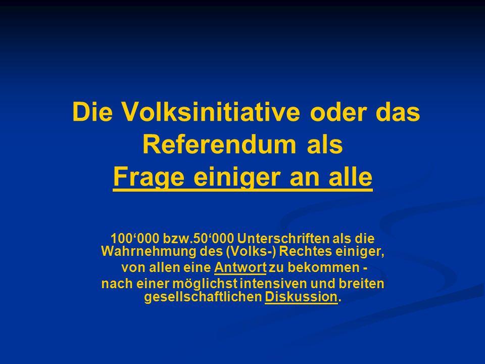 Die Volksinitiative oder das Referendum als Frage einiger an alle 100000 bzw.50000 Unterschriften als die Wahrnehmung des (Volks-) Rechtes einiger, vo