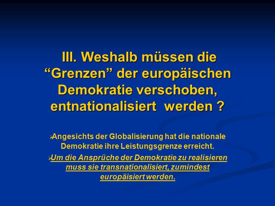 III. Weshalb müssen die Grenzen der europäischen Demokratie verschoben, entnationalisiert werden ? III. Weshalb müssen die Grenzen der europäischen De