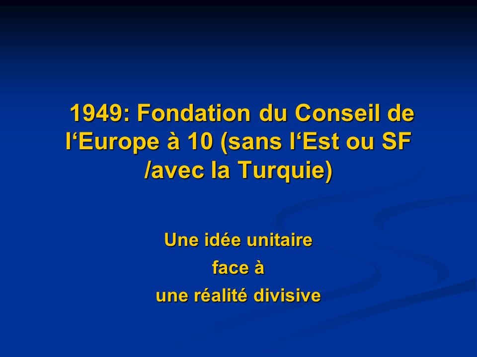 1949: Fondation du Conseil de lEurope à 10 (sans lEst ou SF /avec la Turquie) 1949: Fondation du Conseil de lEurope à 10 (sans lEst ou SF /avec la Tur
