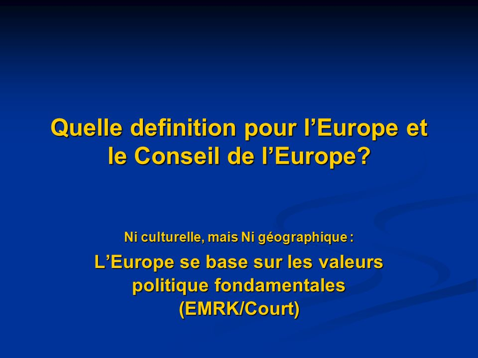 Quelle definition pour lEurope et le Conseil de lEurope? Ni culturelle, mais Ni géographique : LEurope se base sur les valeurs politique fondamentales
