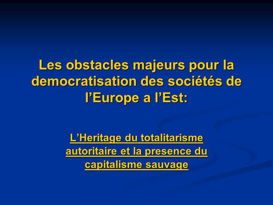 Les obstacles majeurs pour la democratisation des sociétés de lEurope a lEst: LHeritage du totalitarisme autoritaire et la presence du capitalisme sauvage