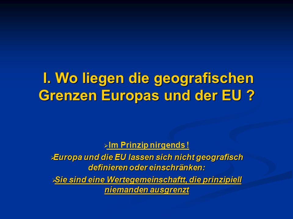 I. Wo liegen die geografischen Grenzen Europas und der EU ? I. Wo liegen die geografischen Grenzen Europas und der EU ? Im Prinzip nirgends ! Europa u