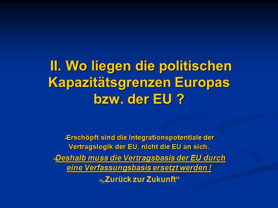 II. Wo liegen die politischen Kapazitätsgrenzen Europas bzw. der EU ? II. Wo liegen die politischen Kapazitätsgrenzen Europas bzw. der EU ? Erschöpft