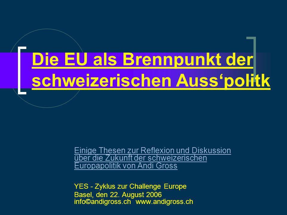 Die EU als Brennpunkt der schweizerischen Ausspolitk Einige Thesen zur Reflexion und Diskussion über die Zukunft der schweizerischen Europapolitik von Andi Gross YES - Zyklus zur Challenge Europe Basel, den 22.