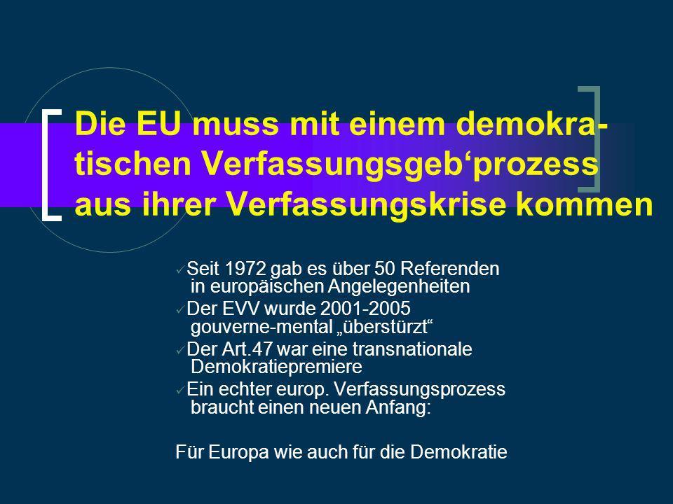 Die EU muss mit einem demokra- tischen Verfassungsgebprozess aus ihrer Verfassungskrise kommen Seit 1972 gab es über 50 Referenden in europäischen Angelegenheiten Der EVV wurde 2001-2005 gouverne-mental überstürzt Der Art.47 war eine transnationale Demokratiepremiere Ein echter europ.