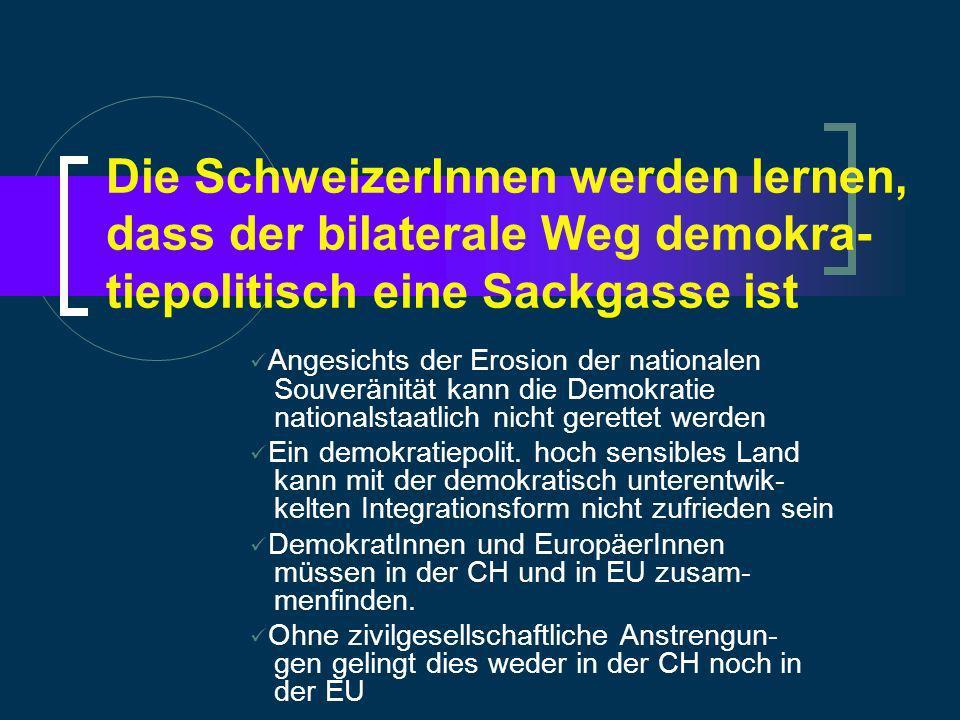 Die SchweizerInnen werden lernen, dass der bilaterale Weg demokra- tiepolitisch eine Sackgasse ist Angesichts der Erosion der nationalen Souveränität kann die Demokratie nationalstaatlich nicht gerettet werden Ein demokratiepolit.