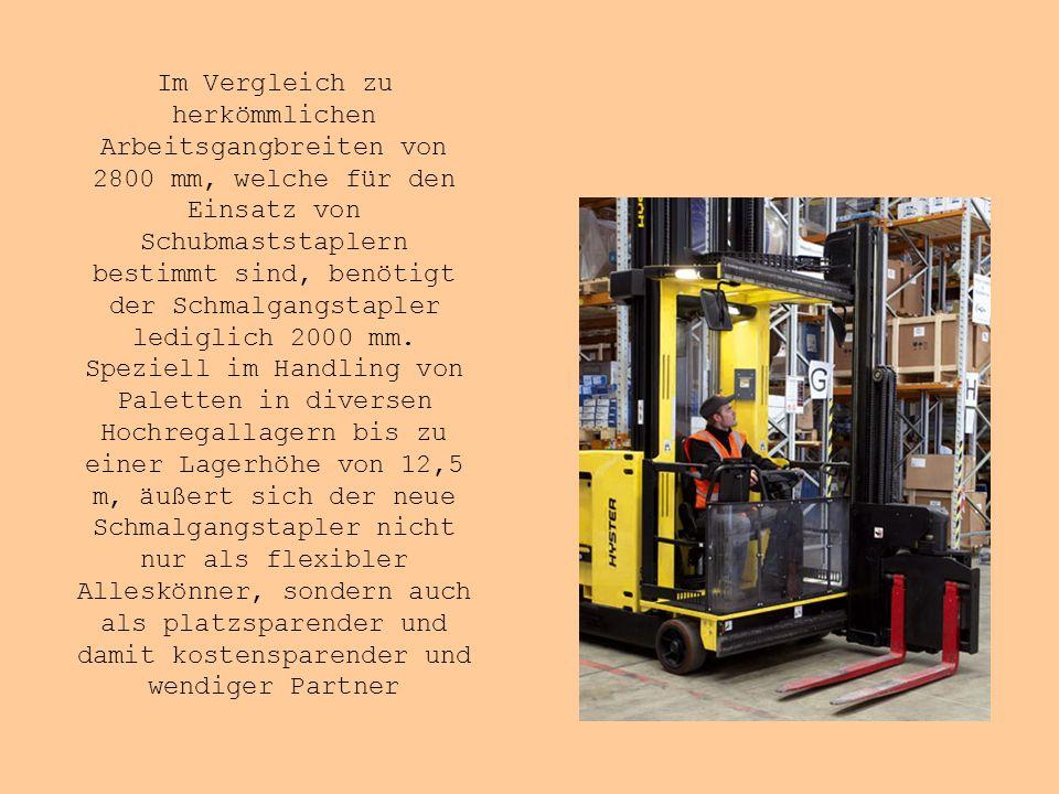 Im Vergleich zu herkömmlichen Arbeitsgangbreiten von 2800 mm, welche für den Einsatz von Schubmaststaplern bestimmt sind, benötigt der Schmalgangstapler lediglich 2000 mm.