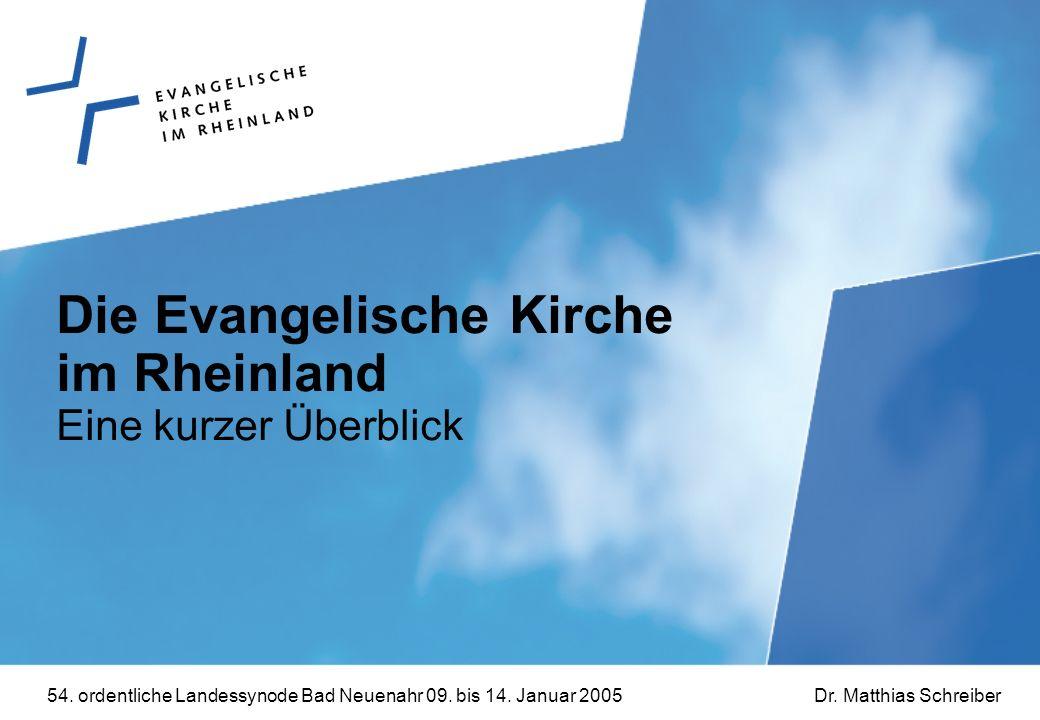 54. ordentliche Landessynode Bad Neuenahr 09. bis 14. Januar 2005Dr. Matthias Schreiber Die Evangelische Kirche im Rheinland Eine kurzer Überblick