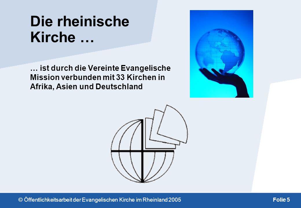 © Öffentlichkeitsarbeit der Evangelischen Kirche im Rheinland 2005Folie 5 Die rheinische Kirche … … ist durch die Vereinte Evangelische Mission verbunden mit 33 Kirchen in Afrika, Asien und Deutschland