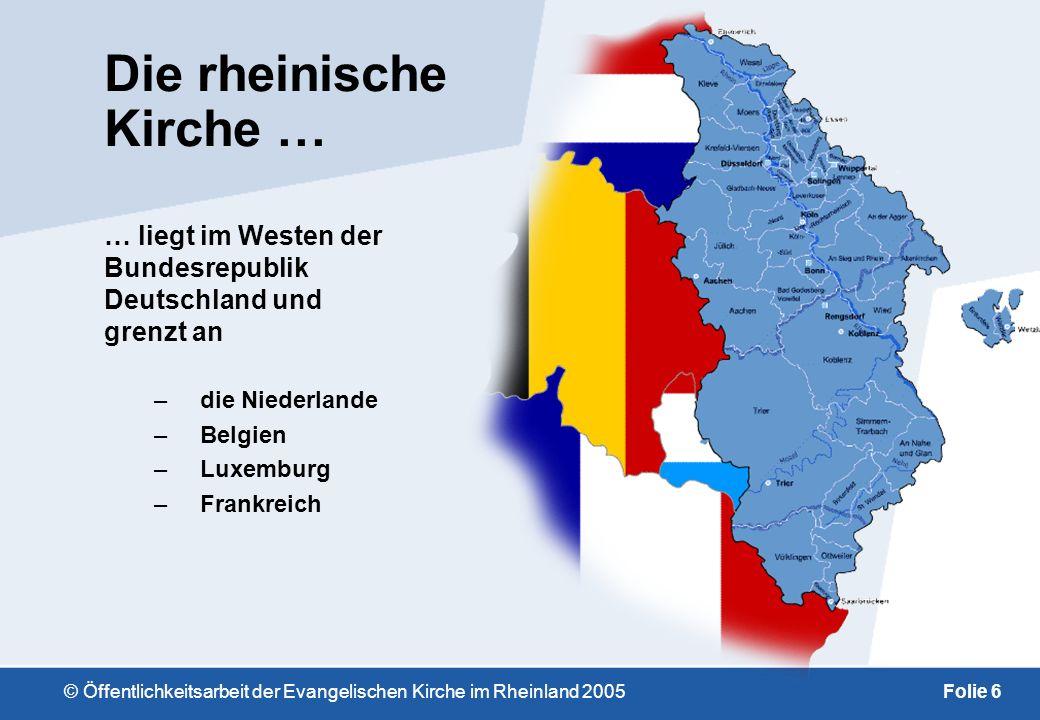 © Öffentlichkeitsarbeit der Evangelischen Kirche im Rheinland 2005Folie 6 Die rheinische Kirche … … liegt im Westen der Bundesrepublik Deutschland und grenzt an –die Niederlande –Belgien –Luxemburg –Frankreich