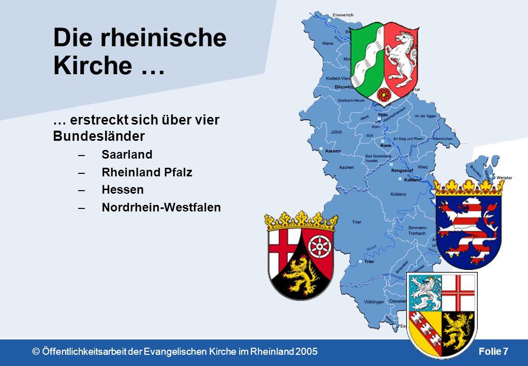 © Öffentlichkeitsarbeit der Evangelischen Kirche im Rheinland 2005Folie 7 Die rheinische Kirche … … erstreckt sich über vier Bundesländer –Saarland –Rheinland Pfalz –Hessen –Nordrhein-Westfalen