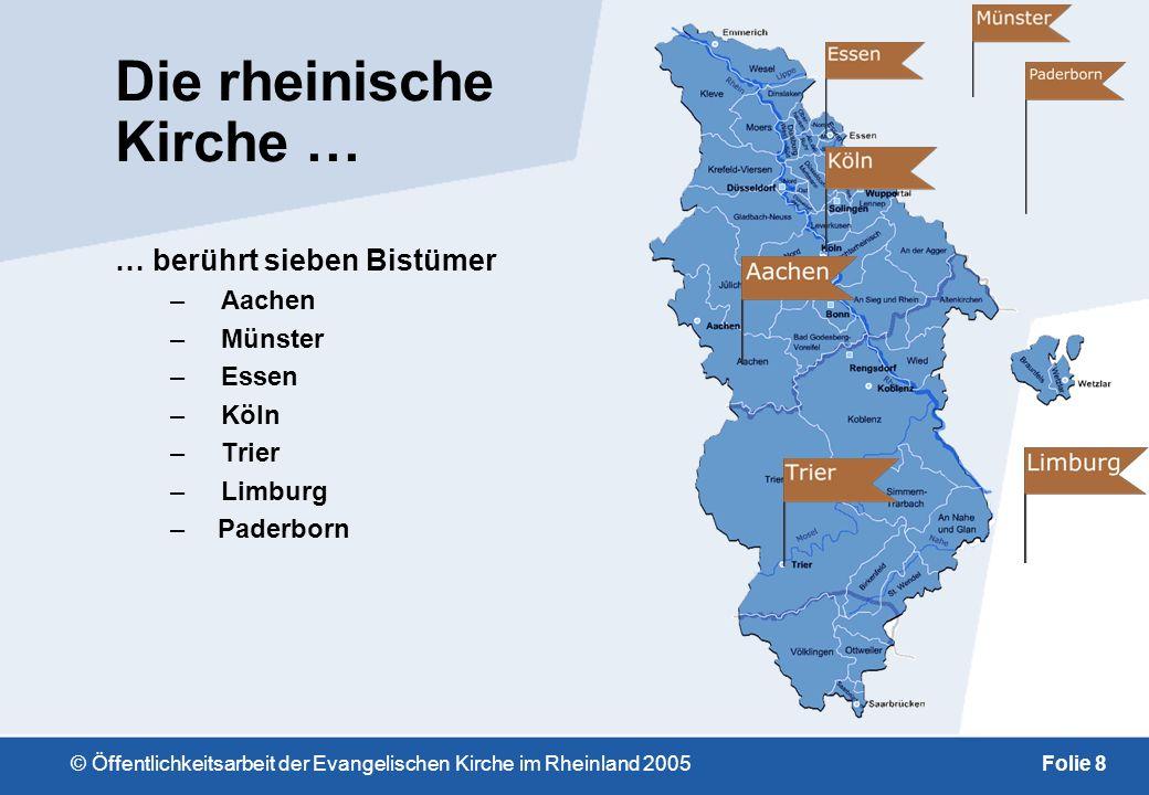 © Öffentlichkeitsarbeit der Evangelischen Kirche im Rheinland 2005Folie 8 Die rheinische Kirche … … berührt sieben Bistümer –Aachen –Münster –Essen –Köln –Trier –Limburg – Paderborn