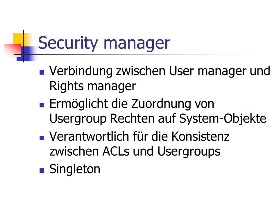 Security manager Verbindung zwischen User manager und Rights manager Ermöglicht die Zuordnung von Usergroup Rechten auf System-Objekte Verantwortlich für die Konsistenz zwischen ACLs und Usergroups Singleton