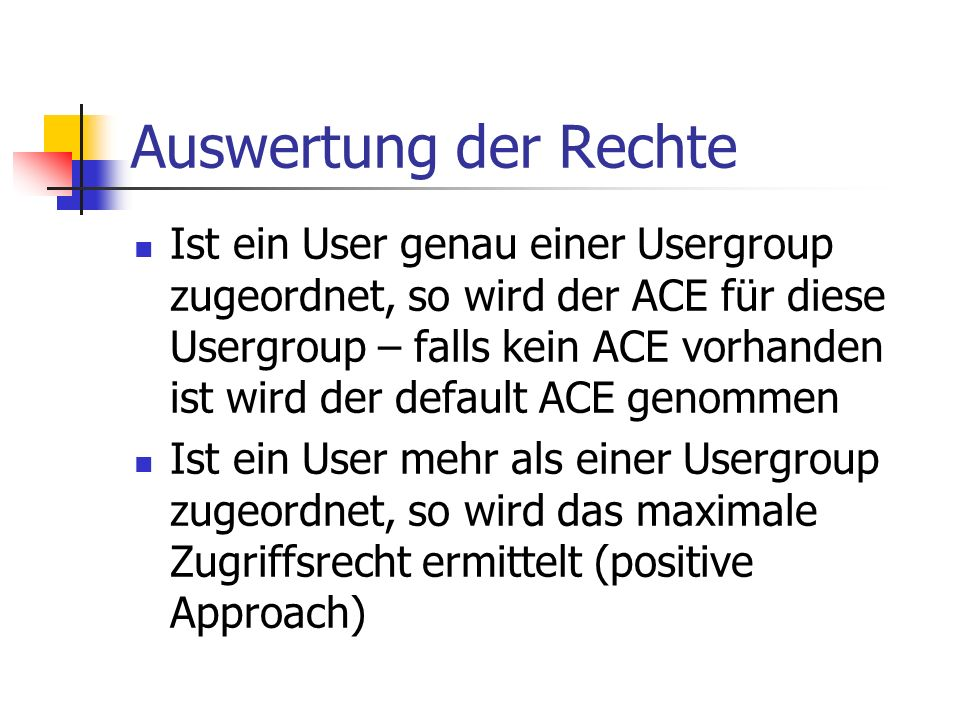 Auswertung der Rechte Ist ein User genau einer Usergroup zugeordnet, so wird der ACE für diese Usergroup – falls kein ACE vorhanden ist wird der default ACE genommen Ist ein User mehr als einer Usergroup zugeordnet, so wird das maximale Zugriffsrecht ermittelt (positive Approach)