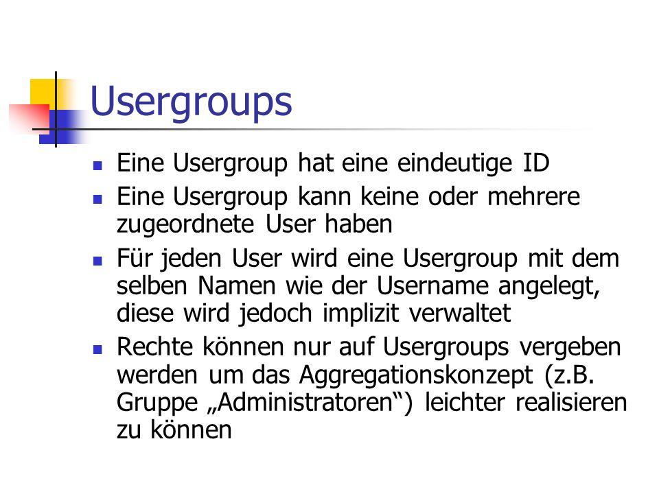 Usergroups Eine Usergroup hat eine eindeutige ID Eine Usergroup kann keine oder mehrere zugeordnete User haben Für jeden User wird eine Usergroup mit dem selben Namen wie der Username angelegt, diese wird jedoch implizit verwaltet Rechte können nur auf Usergroups vergeben werden um das Aggregationskonzept (z.B.