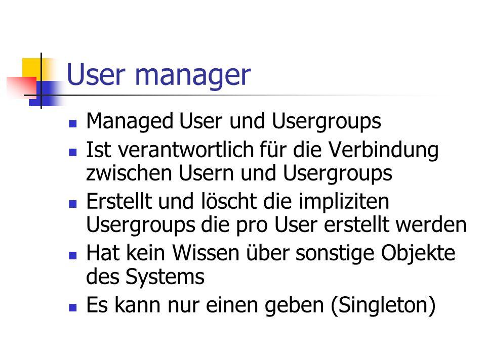 User manager Managed User und Usergroups Ist verantwortlich für die Verbindung zwischen Usern und Usergroups Erstellt und löscht die impliziten Usergroups die pro User erstellt werden Hat kein Wissen über sonstige Objekte des Systems Es kann nur einen geben (Singleton)