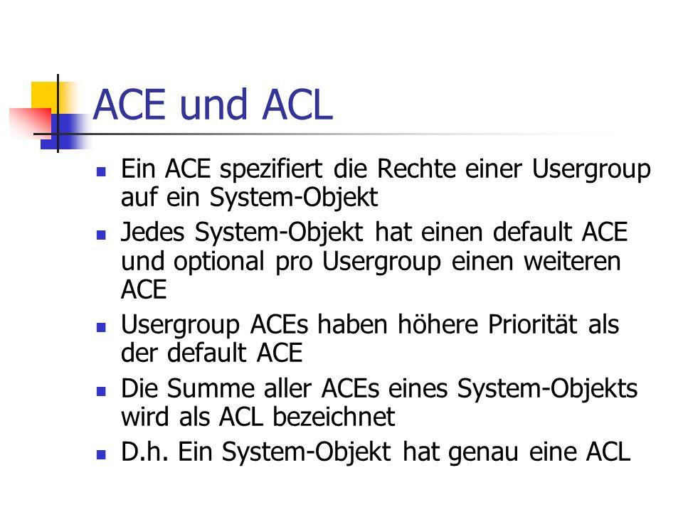 ACE und ACL Ein ACE spezifiert die Rechte einer Usergroup auf ein System-Objekt Jedes System-Objekt hat einen default ACE und optional pro Usergroup einen weiteren ACE Usergroup ACEs haben höhere Priorität als der default ACE Die Summe aller ACEs eines System-Objekts wird als ACL bezeichnet D.h.