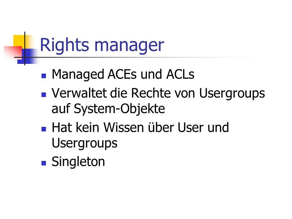 Rights manager Managed ACEs und ACLs Verwaltet die Rechte von Usergroups auf System-Objekte Hat kein Wissen über User und Usergroups Singleton