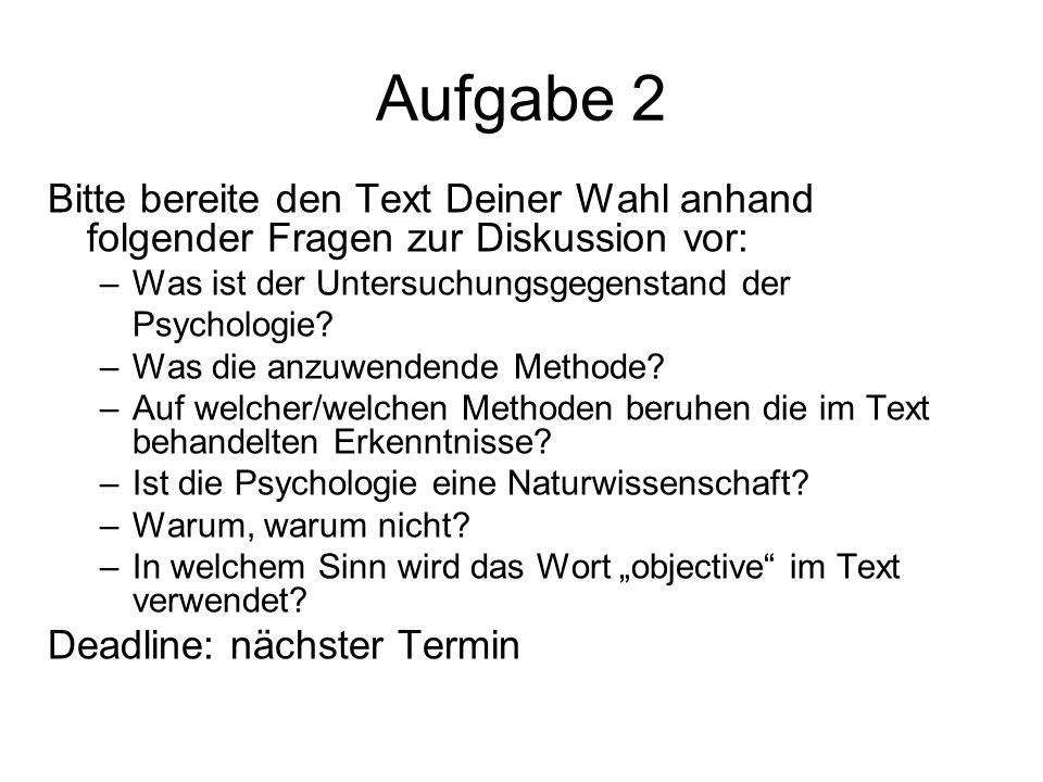 Aufgabe 2 Bitte bereite den Text Deiner Wahl anhand folgender Fragen zur Diskussion vor: –Was ist der Untersuchungsgegenstand der Psychologie? –Was di