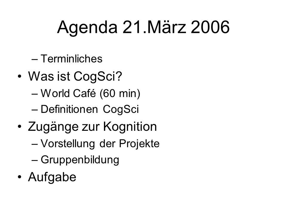 Agenda 21.März 2006 –Terminliches Was ist CogSci? –World Café (60 min) –Definitionen CogSci Zugänge zur Kognition –Vorstellung der Projekte –Gruppenbi