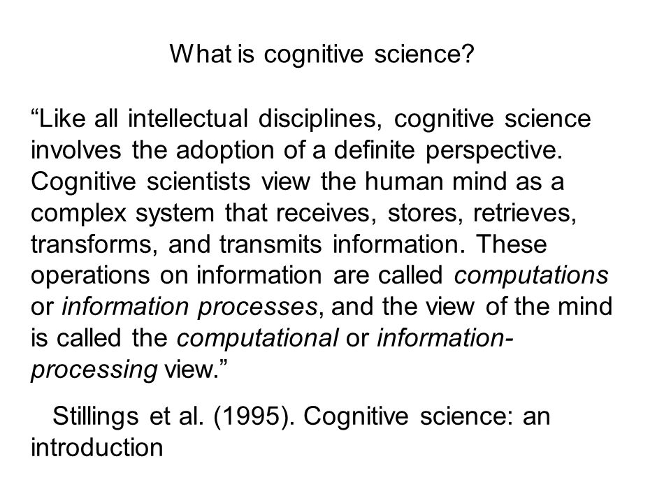 Like all intellectual disciplines, cognitive science involves the adoption of a definite perspective. Cognitive scientists view the human mind as a co