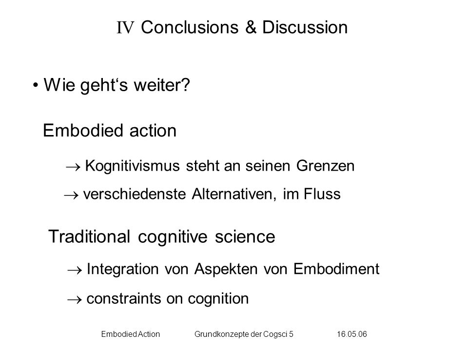 Embodied ActionGrundkonzepte der Cogsci 5 16.05.06 IV Conclusions & Discussion Wie gehts weiter.