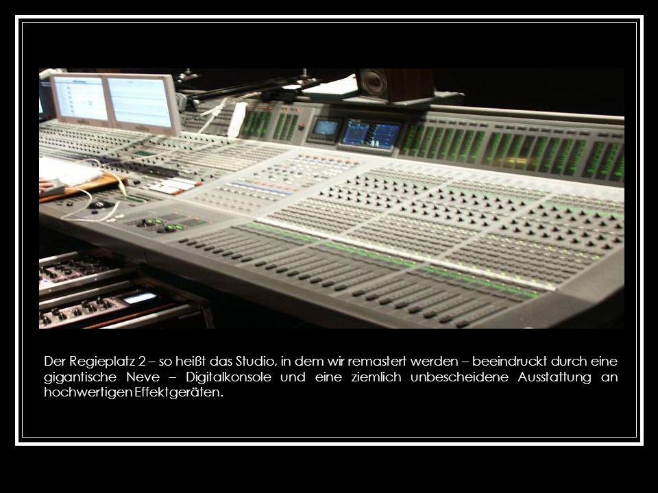 Der Regieplatz 2 – so heißt das Studio, in dem wir remastert werden – beeindruckt durch eine gigantische Neve – Digitalkonsole und eine ziemlich unbescheidene Ausstattung an hochwertigen Effektgeräten.