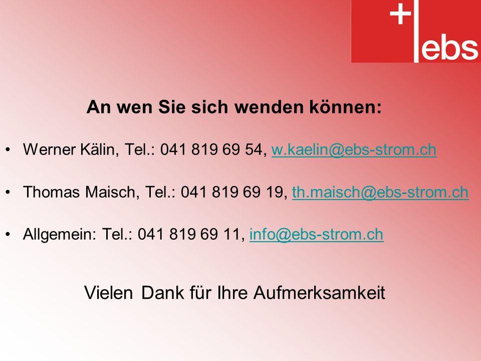 An wen Sie sich wenden können: Werner Kälin, Tel.: 041 819 69 54, w.kaelin@ebs-strom.chw.kaelin@ebs-strom.ch Thomas Maisch, Tel.: 041 819 69 19, th.maisch@ebs-strom.chth.maisch@ebs-strom.ch Allgemein: Tel.: 041 819 69 11, info@ebs-strom.chinfo@ebs-strom.ch Vielen Dank für Ihre Aufmerksamkeit