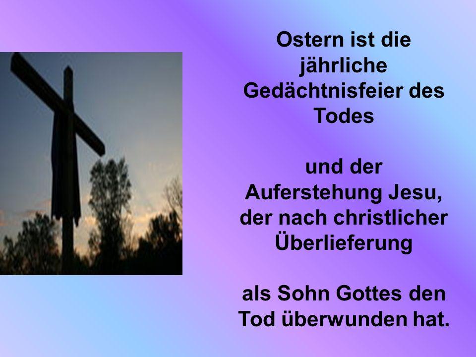Ostern ist die jährliche Gedächtnisfeier des Todes und der Auferstehung Jesu, der nach christlicher Überlieferung als Sohn Gottes den Tod überwunden hat.
