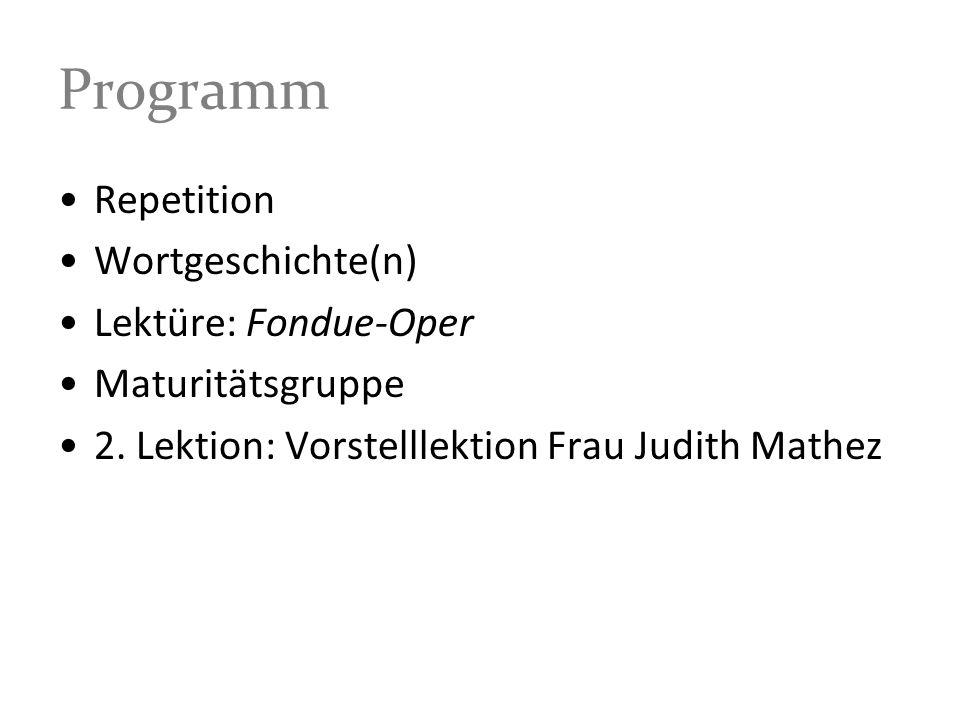 Programm Repetition Wortgeschichte(n) Lektüre: Fondue-Oper Maturitätsgruppe 2. Lektion: Vorstelllektion Frau Judith Mathez