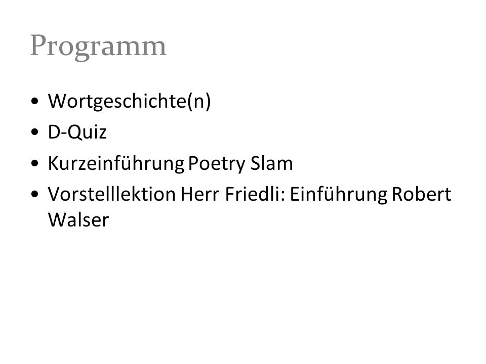 Programm Wortgeschichte(n) D-Quiz Kurzeinführung Poetry Slam Vorstelllektion Herr Friedli: Einführung Robert Walser