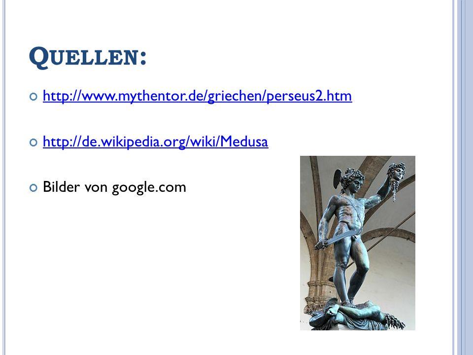 Q UELLEN : http://www.mythentor.de/griechen/perseus2.htm http://de.wikipedia.org/wiki/Medusa Bilder von google.com