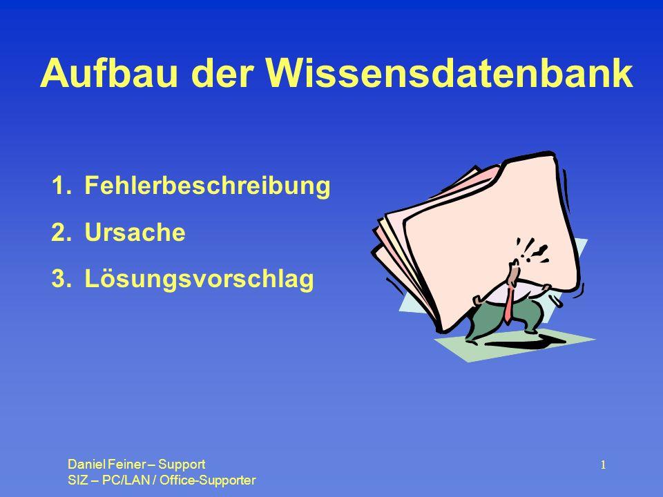 Daniel Feiner – Support SIZ – PC/LAN / Office-Supporter 1 Aufbau der Wissensdatenbank 1.Fehlerbeschreibung 2.Ursache 3.Lösungsvorschlag