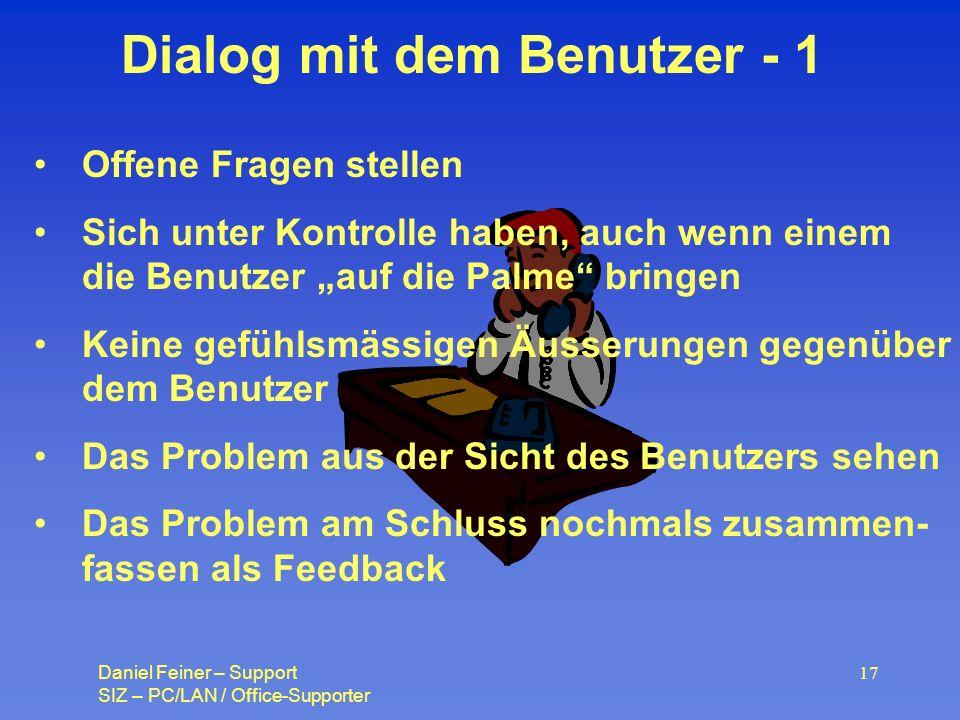 Daniel Feiner – Support SIZ – PC/LAN / Office-Supporter 17 Dialog mit dem Benutzer - 1 Offene Fragen stellen Sich unter Kontrolle haben, auch wenn einem die Benutzer auf die Palme bringen Keine gefühlsmässigen Äusserungen gegenüber dem Benutzer Das Problem aus der Sicht des Benutzers sehen Das Problem am Schluss nochmals zusammen- fassen als Feedback