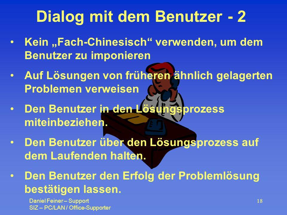 Daniel Feiner – Support SIZ – PC/LAN / Office-Supporter 18 Dialog mit dem Benutzer - 2 Kein Fach-Chinesisch verwenden, um dem Benutzer zu imponieren Auf Lösungen von früheren ähnlich gelagerten Problemen verweisen Den Benutzer in den Lösungsprozess miteinbeziehen.