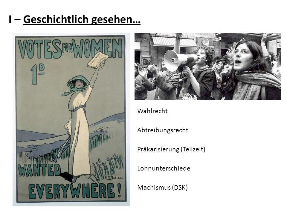 I – Geschichtlich gesehen… Wahlrecht Abtreibungsrecht Präkarisierung (Teilzeit) Lohnunterschiede Machismus (DSK)