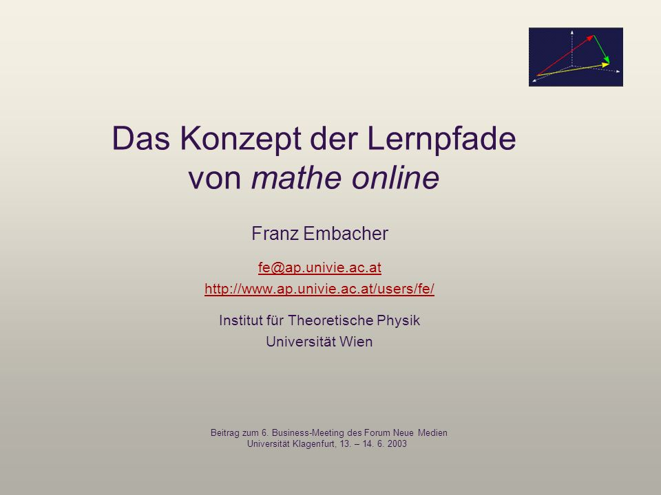 Das Konzept der Lernpfade von mathe online Franz Embacher fe@ap.univie.ac.at http://www.ap.univie.ac.at/users/fe/ Institut für Theoretische Physik Uni